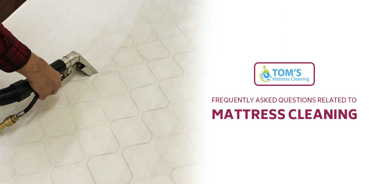 Frequently Asked Questions Related to Mattress Cleaning